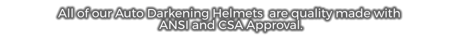 All of our Auto Darkening Helmets  are quality made with  ANSI and CSA Approval.